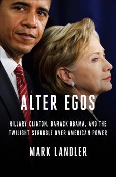 Alter Egos: Hillary Clinton, Barack Obama, and the Twilight Struggle Over American Power, Landler, Mark