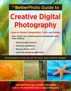 The BetterPhoto Guide to Creative Digital Photography: Learn to Master Composition, Color, and Design, Miotke, Jim & Miotke, Jim & Drager, Kerry