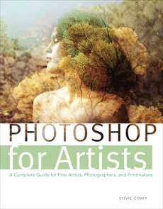 Photoshop for Artists: A Complete Guide for Fine Artists, Photographers, and Printmakers, Covey, Sylvie
