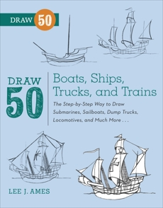Draw 50 Boats, Ships, Trucks, and Trains: The Step-by-Step Way to Draw Submarines, Sailboats, Dump Trucks, Locomotives, and Much More..., Ames, Lee J.