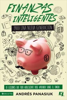 Finanzas inteligentes para una nueva generación: 10 lecciones que todo adolescente debe aprender sobre el dinero, Panasiuk, Andrés & Panasiuk, Andres