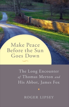 Make Peace before the Sun Goes Down: The Long Encounter of Thomas Merton and His Abbot, James Fox, Lipsey, Roger