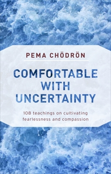 Comfortable with Uncertainty: 108 Teachings on Cultivating Fearlessness and Compassion, Chodron, Pema