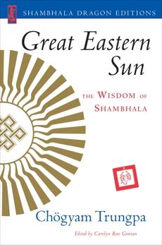 Great Eastern Sun: The Wisdom of Shambhala, Trungpa, Chogyam