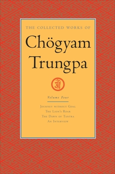 The Collected Works of Chögyam Trungpa: Volume 4: Journey without Goal; The Lion's Roar; The Dawn of Tantra; An Interview with Cho gyam Trungpa, Trungpa, Chogyam
