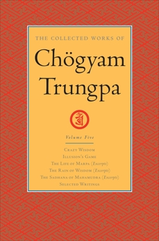 The Collected Works of Chögyam Trungpa: Volume 5: Crazy Wisdom; Illusion's Game; The Life of Marpa (Excerpts); The Rain of Wisdom (Excerpts); The Sadhana of Mahamudra (Excerpts); Selected Writings, Trungpa, Chogyam