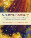 Creative Recovery: A Complete Addiction Treatment Program That Uses Your Natural Creativity, Raeburn, Susan & Maisel, Eric