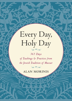 Every Day, Holy Day: 365 Days of Teachings and Practices from the Jewish Tradition of Mussar, Morinis, Alan
