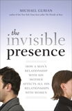 The Invisible Presence: How a Man's Relationship with His Mother Affects All His Relationships with Women, Gurian, Michael