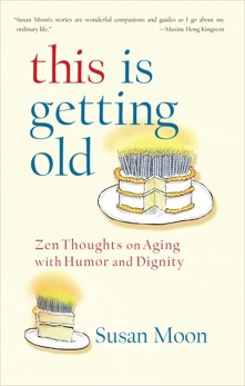 This Is Getting Old: Zen Thoughts on Aging with Humor and Dignity, Moon, Susan