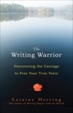 The Writing Warrior: Discovering the Courage to Free Your True Voice, Herring, Laraine