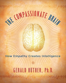 The Compassionate Brain: A Revolutionary Guide to Developing Your Intelligence to Its Full Potential, Hüther, Gerald