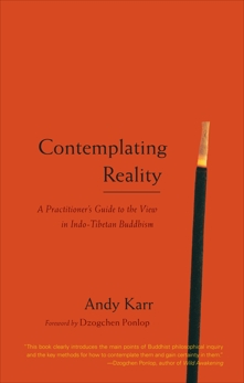 Contemplating Reality: A Practitioner's Guide to the View in Indo-Tibetan Buddhism, Karr, Andy