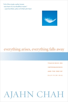 Everything Arises, Everything Falls Away: Teachings on Impermanence and the End of Suffering, Chah, Ajahn