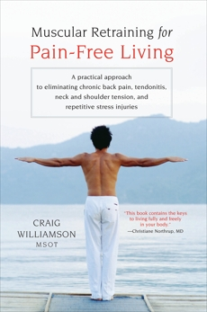 Muscular Retraining for Pain-Free Living: A practical approach to eliminating chronic back pain, tendonitis, neck and shoulder tension, and repetitive stress