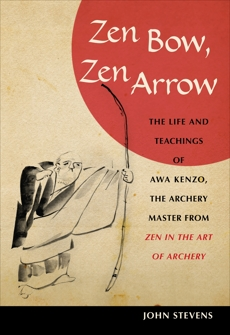 Zen Bow, Zen Arrow: The Life and Teachings of Awa Kenzo, the Archery Master from Zen in the Art of A rchery, Stevens, John
