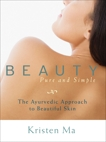 Beauty Pure and Simple: The Ayurvedic Approach to Beautiful Skin, Ma, Kristen