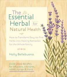 The Essential Herbal for Natural Health: How to Transform Easy-to-Find Herbs into Healing Remedies for the Whole Family, Bellebuono, Holly
