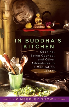 In Buddha's Kitchen: Cooking, Being Cooked, and Other Adventures in a Meditation Center, Snow, Kimberley