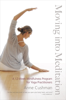 Moving into Meditation: A 12-Week Mindfulness Program for Yoga Practitioners, Cushman, Anne