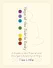 Yoga of the Subtle Body: A Guide to the Physical and Energetic Anatomy of Yoga, Little, Tias