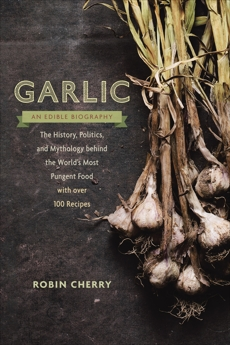 Garlic, an Edible Biography: The History, Politics, and Mythology behind the World's Most Pungent Food--with over 100 Recipes, Cherry, Robin