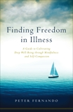 Finding Freedom in Illness: A Guide to Cultivating Deep Well-Being through Mindfulness and Self-Compassion, Fernando, Peter