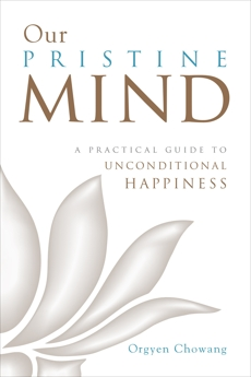 Our Pristine Mind: A Practical Guide to Unconditional Happiness, Chowang, Orgyen