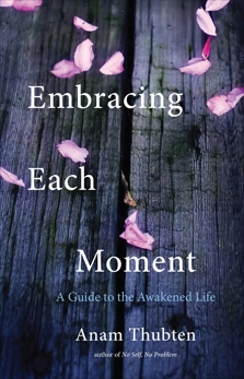 Embracing Each Moment: A Guide to the Awakened Life, Thubten, Anam