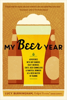 My Beer Year: Adventures with Hop Farmers, Craft Brewers, Chefs, Beer Sommeliers, and Fanatical Drinkers as a Beer Master in Training, Burningham, Lucy