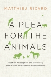 A Plea for the Animals: The Moral, Philosophical, and Evolutionary Imperative to Treat All Beings with Compassion, Ricard, Matthieu