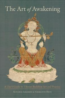 The Art of Awakening: A User's Guide to Tibetan Buddhist Art and Practice, Lhadrepa, Konchog & Davis, Charlotte & Lhadrepa, Konchog