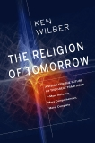 The Religion of Tomorrow: A Vision for the Future of the Great Traditions - More Inclusive, More Comprehensive, More Complete, Wilber, Ken