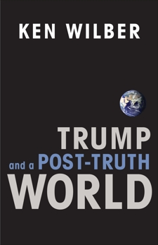 Trump and a Post-Truth World, Wilber, Ken