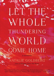 Let the Whole Thundering World Come Home: A Memoir, Goldberg, Natalie