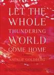 Let the Whole Thundering World Come Home: A Memoir, Goldberg, Natalie