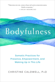 Bodyfulness: Somatic Practices for Presence, Empowerment, and Waking Up in This Life, Caldwell, Christine