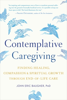 Contemplative Caregiving: Finding Healing, Compassion, and Spiritual Growth through End-of-Life Care, Baugher, John Eric