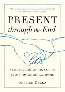 Present through the End: A Caring Companion's Guide for Accompanying the Dying, DeLeo, Kirsten