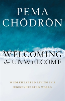 Welcoming the Unwelcome: Wholehearted Living in a Brokenhearted World, Chodron, Pema