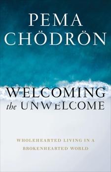 Welcoming the Unwelcome: Wholehearted Living in a Brokenhearted World, Chödrön, Pema & Chodron, Pema