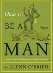 How To Be a Man: A Guide To Style and Behavior For The Modern Gentleman, O'Brien, Glenn