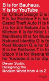 B is for Bauhaus, Y is for YouTube: Designing the Modern World from A to Z, Sudjic, Deyan