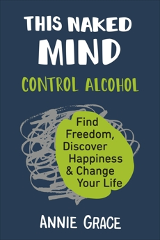 This Naked Mind: Control Alcohol, Find Freedom, Discover Happiness & Change Your Life, Grace, Annie