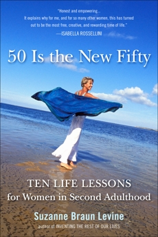 Fifty Is the New Fifty: Ten Life Lessons for Women in Second Adulthood, Levine, Suzanne Braun