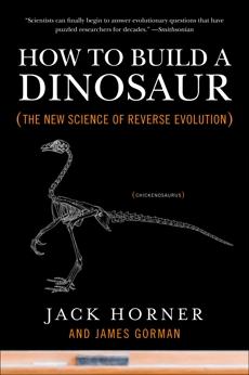 How to Build a Dinosaur: The New Science of Reverse Evolution, Horner, Jack & Gorman, James