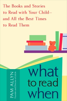 What to Read When: The Books and Stories to Read with Your Child--and All the Best Times to Read Them, Allyn, Pam