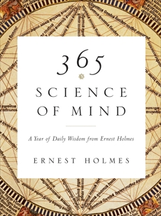 365 Science of Mind: A Year of Daily Wisdom from Ernest Holmes, Holmes, Ernest