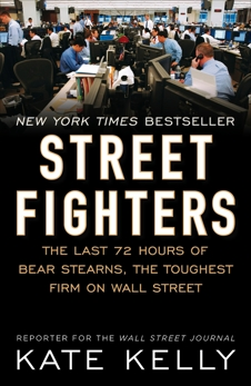 Street Fighters: The Last 72 Hours of Bear Stearns, the Toughest Firm on Wall Street, Kelly, Kate