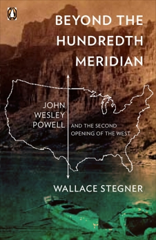 Beyond the Hundredth Meridian: John Wesley Powell and the Second Opening of the West, Stegner, Wallace